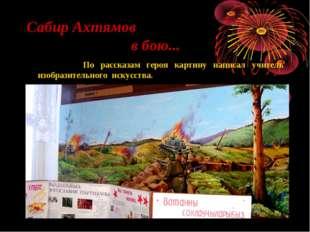 Сабир Ахтямов в бою... По рассказам героя картину написал учитель изобразител