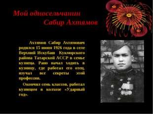 Мой односельчанин Сабир Ахтямов Ахтямов Сабир Ахтямович родился 15 июня 1926