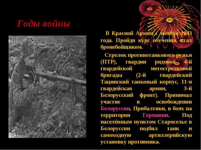 Годы войны В Красной Армии с ноября 1943 года. Пройдя курс обучения, стал бро...