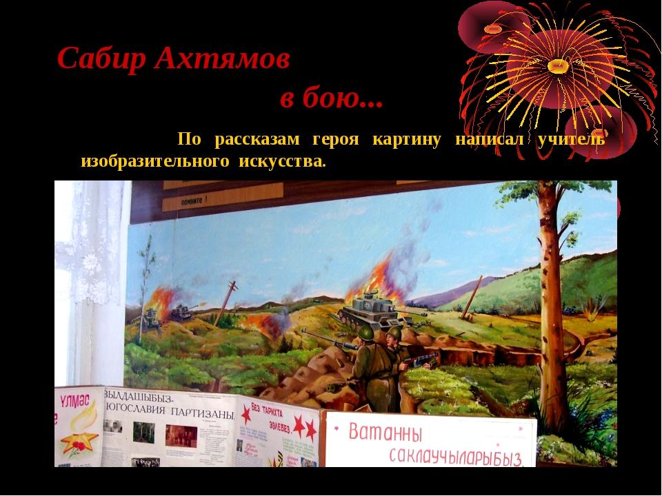 Сабир Ахтямов в бою... По рассказам героя картину написал учитель изобразител...