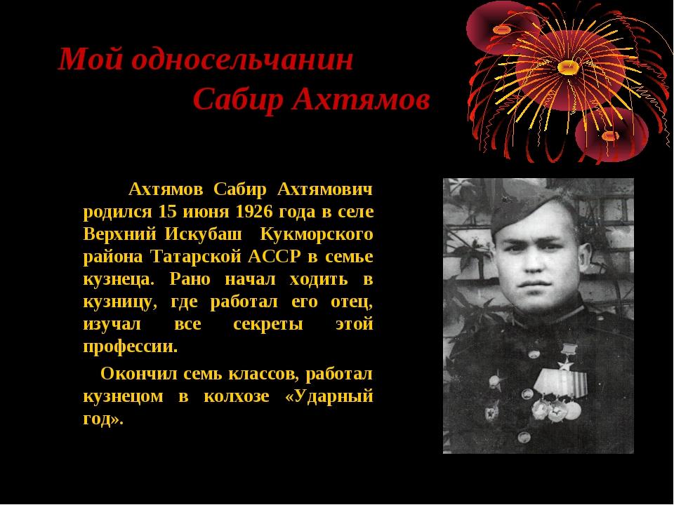 Мой односельчанин Сабир Ахтямов Ахтямов Сабир Ахтямович родился 15 июня 1926...