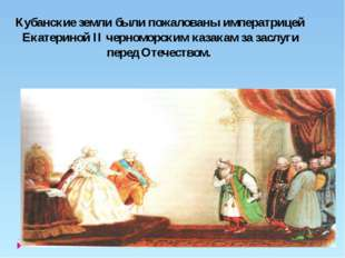 Кубанские земли были пожалованы императрицей Екатериной II черноморским каза