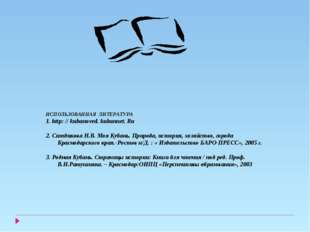 ИСПОЛЬЗОВАННАЯ ЛИТЕРАТУРА 1. http: // kubanoved. kubannet. Ru 2. Ситдикова Н.