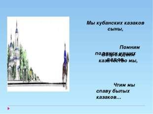 Возрождаем казачество мы, Чтим мы славу былых казаков… Мы кубанских казаков