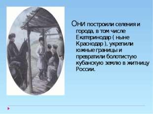 Они построили селения и города, в том числе Екатеринодар ( ныне Краснодар ),