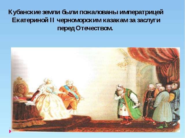 Кубанские земли были пожалованы императрицей Екатериной II черноморским каза...