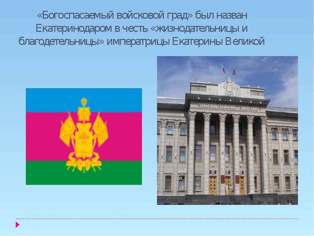 «Богоспасаемый войсковой град» был назван Екатеринодаром в честь «жизнодатель...