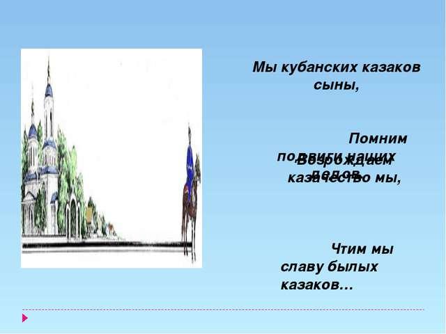 Возрождаем казачество мы, Чтим мы славу былых казаков… Мы кубанских казаков...