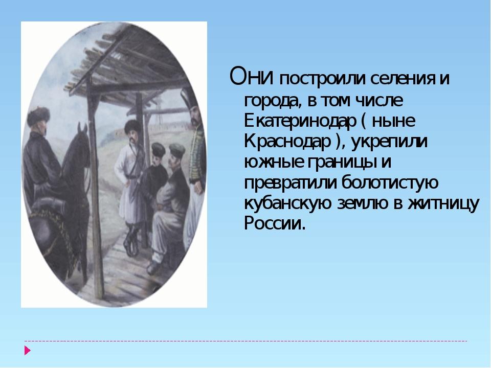 Они построили селения и города, в том числе Екатеринодар ( ныне Краснодар ),...