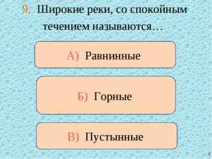 9. Широкие реки, со спокойным течением называются… В) Пустынные А) Равнинные