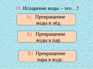 10. Испарение воды – это…? Б) Превращение воды в пар. А) Превращение воды в л