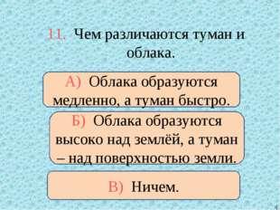 11. Чем различаются туман и облака. Б) Облака образуются высоко над землёй, а