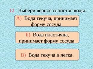 12. Выбери верное свойство воды. А) Вода текуча, принимает форму сосуда. Б) В