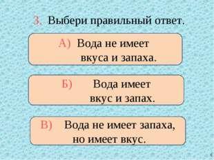 3. Выбери правильный ответ. А) Вода не имеет вкуса и запаха. Б) Вода имеет вк