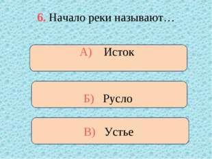 6. Начало реки называют… В) Устье А) Исток Б) Русло