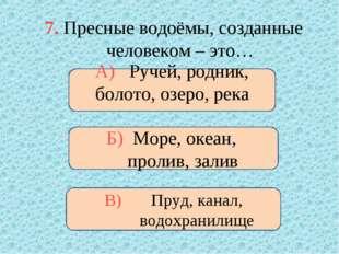 7. Пресные водоёмы, созданные человеком – это… А) Ручей, родник, болото, озер