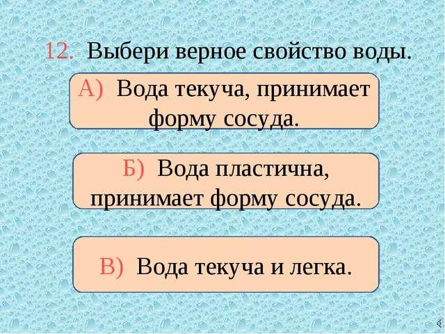 12. Выбери верное свойство воды. А) Вода текуча, принимает форму сосуда. Б) В...