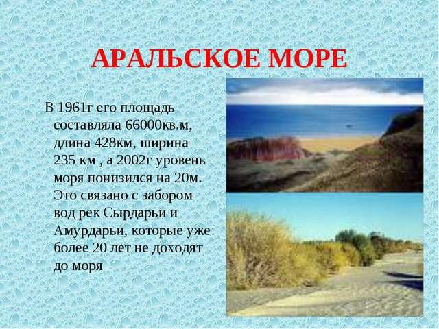 АРАЛЬСКОЕ МОРЕ В 1961г его площадь составляла 66000кв.м, длина 428км, ширина...