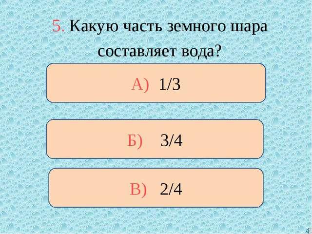 5. Какую часть земного шара составляет вода? Б) 3/4 А) 1/3 В) 2/4