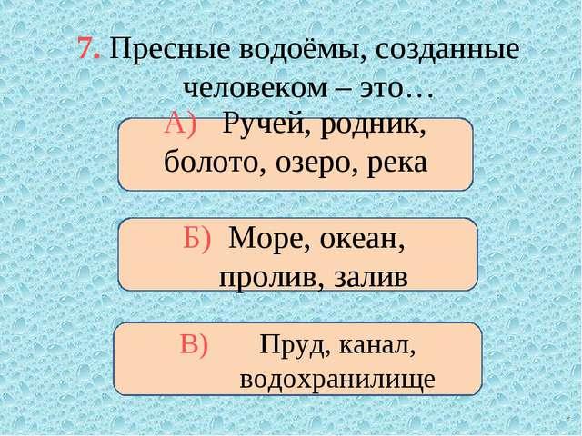 7. Пресные водоёмы, созданные человеком – это… А) Ручей, родник, болото, озер...
