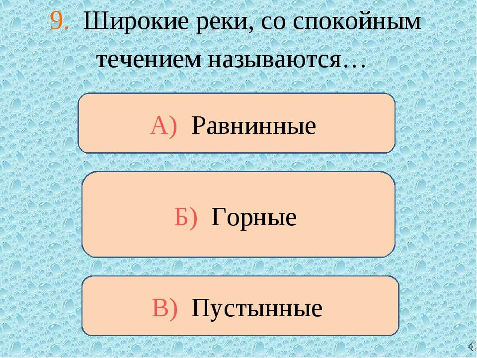 9. Широкие реки, со спокойным течением называются… В) Пустынные А) Равнинные...