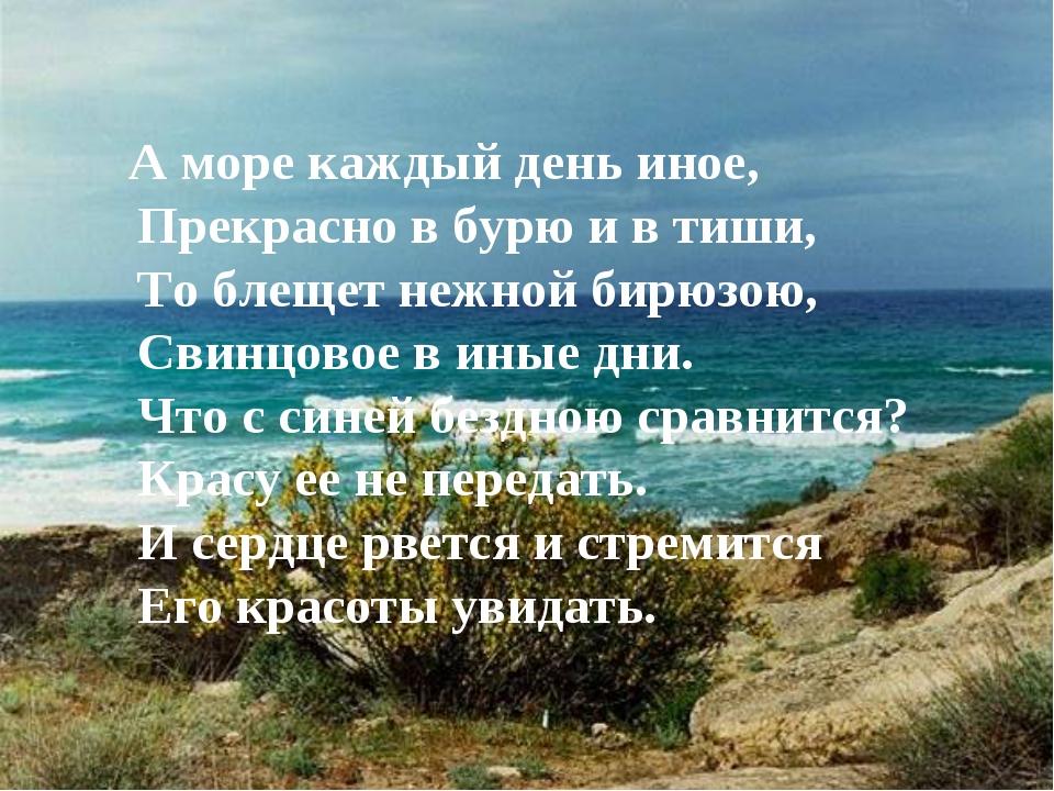 А море каждый день иное, Прекрасно в бурю и в тиши, То блещет нежной бирюзою...