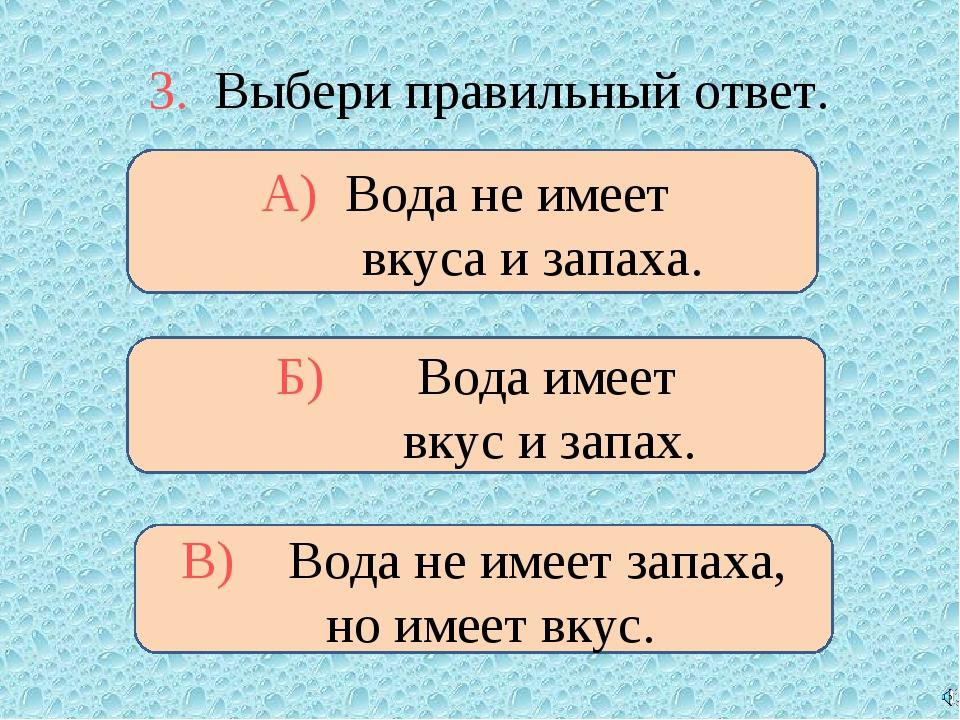 3. Выбери правильный ответ. А) Вода не имеет вкуса и запаха. Б) Вода имеет вк...