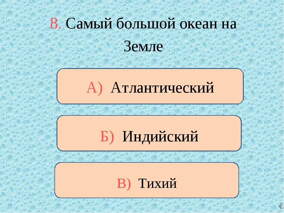 8. Самый большой океан на Земле В) Тихий Б) Индийский А) Атлантический