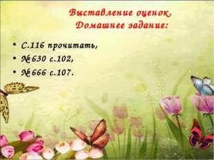 Выставление оценок. Домашнее задание: C.116 прочитать, № 630 с.102, № 666 с.
