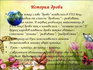 """История дроби В русском языке слово """"дробь"""" появилось в VIII веке, оно происх"""
