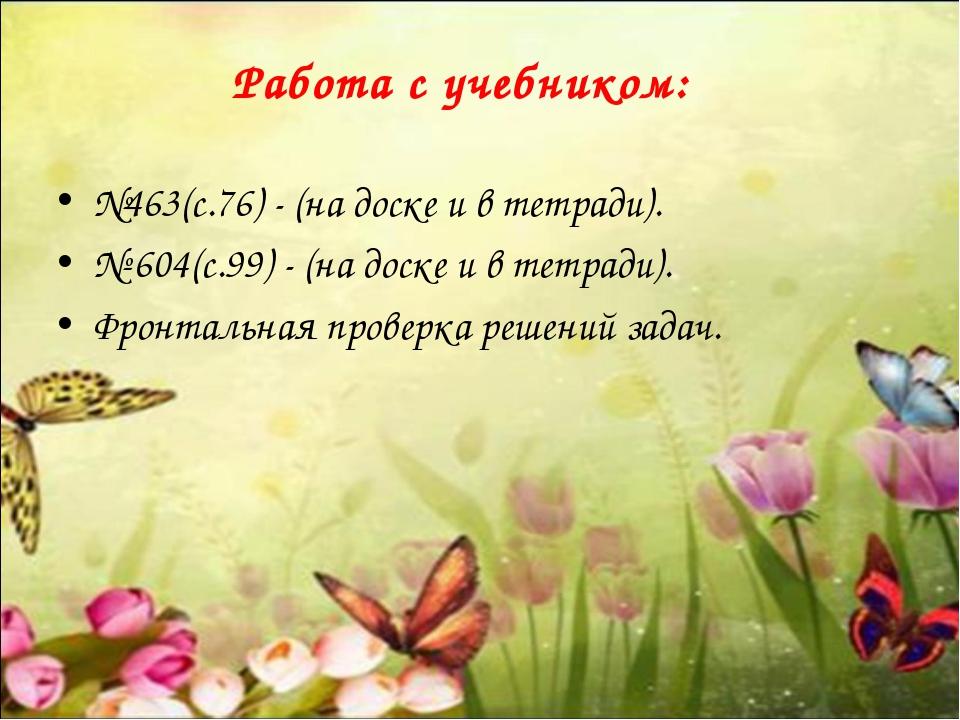 Работа с учебником: №463(с.76) - (на доске и в тетради). № 604(с.99) - (на до...