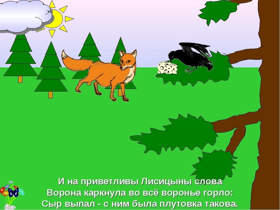 И на приветливы Лисицыны слова Ворона каркнула во всё воронье горло: Сыр выпа...