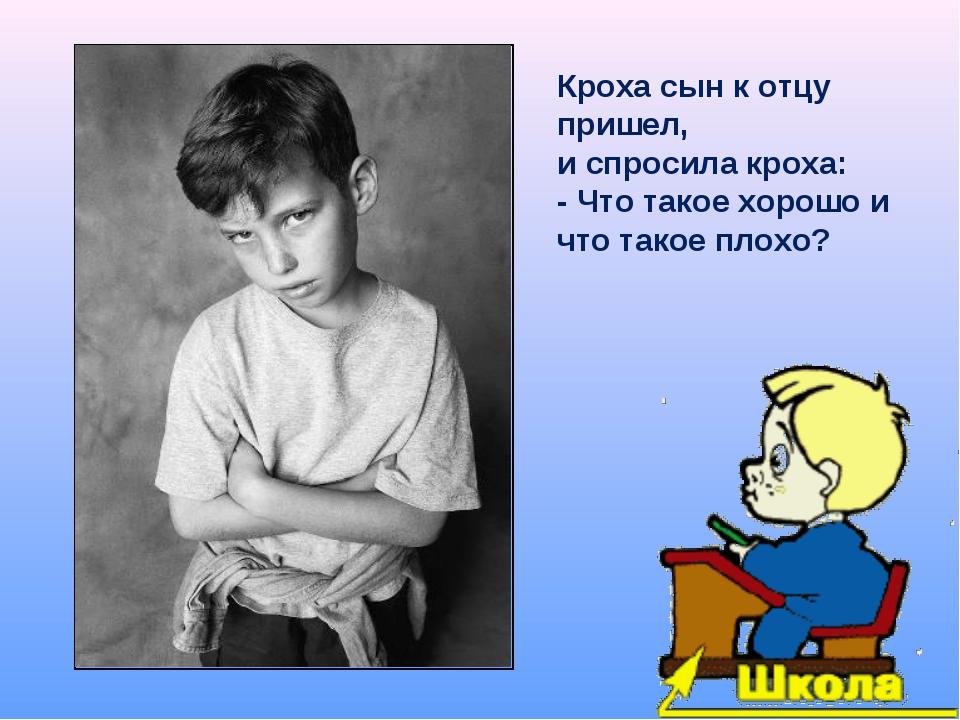 Кроха сын к отцу пришел, и спросила кроха: - Что такое хорошо и что такое пло...