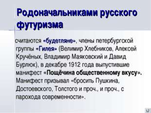 Родоначальниками русского футуризма считаются «будетляне», члены петербургско