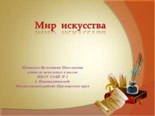 Иващенко Валентина Николаевна учитель начальных классов МКОУ СОШ № 1 п. Новош