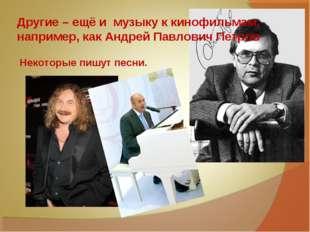 Другие – ещё и музыку к кинофильмам, например, как Андрей Павлович Петров Нек