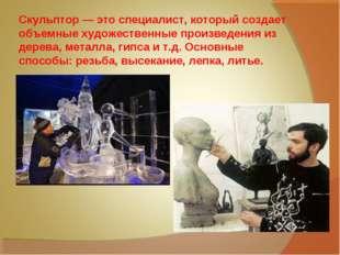 Скульптор — это специалист, который создает объемные художественные произвед