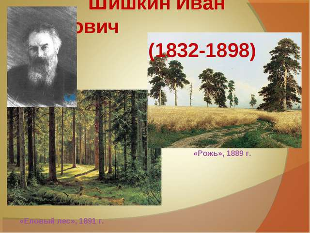 Шишкин Иван Иванович (1832-1898) «Рожь», 1889 г. «Еловый лес», 1891 г.