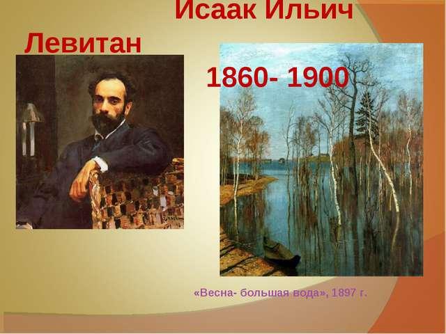 Исаак Ильич Левитан 1860- 1900 «Весна- большая вода», 1897 г.
