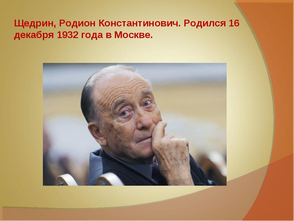Щедрин, Родион Константинович. Родился 16 декабря 1932годав Москве.