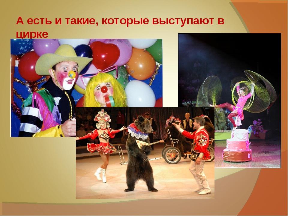 А есть и такие, которые выступают в цирке