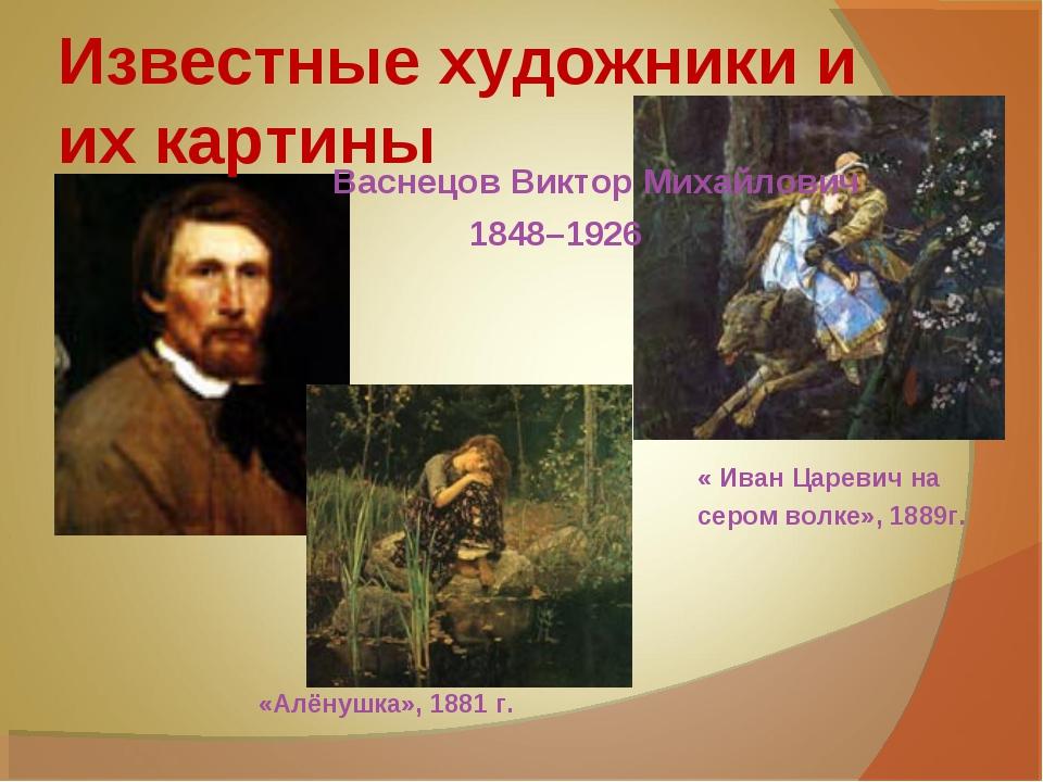 Известные художники и их картины Васнецов Виктор Михайлович 1848–1926 « Иван...