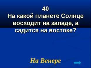 40 На какой планете Солнце восходит на западе, а садится на востоке? На Венере