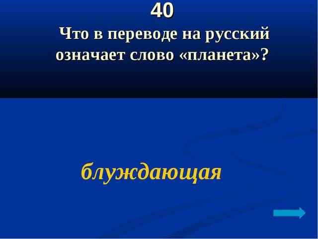 40 Что в переводе на русский означает слово «планета»? блуждающая