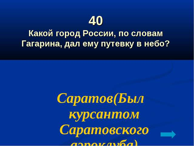 40 Какой город России, по словам Гагарина, дал ему путевку в небо? Саратов(Бы...