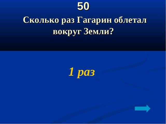 50 Сколько раз Гагарин облетал вокруг Земли? 1 раз