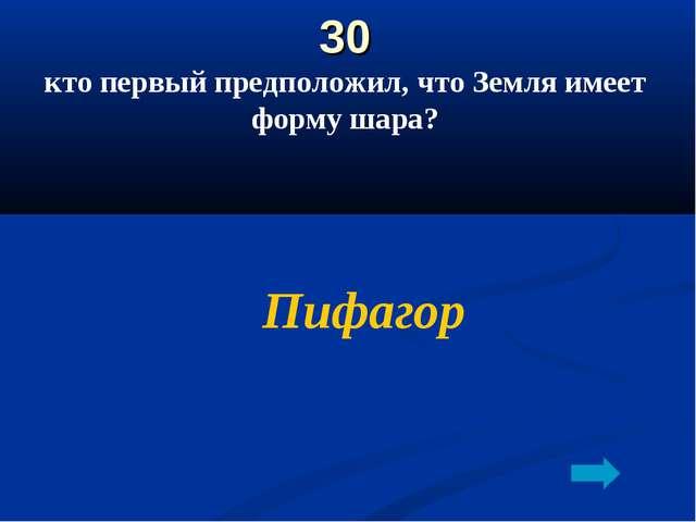 30 кто первый предположил, что Земля имеет форму шара? Пифагор