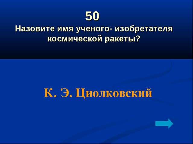 50 Назовите имя ученого- изобретателя космической ракеты? К. Э. Циолковский
