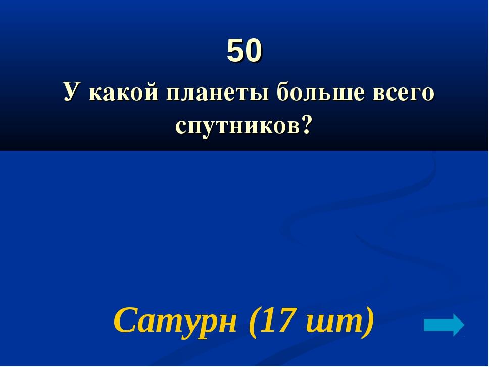 50 У какой планеты больше всего спутников? Сатурн (17 шт)