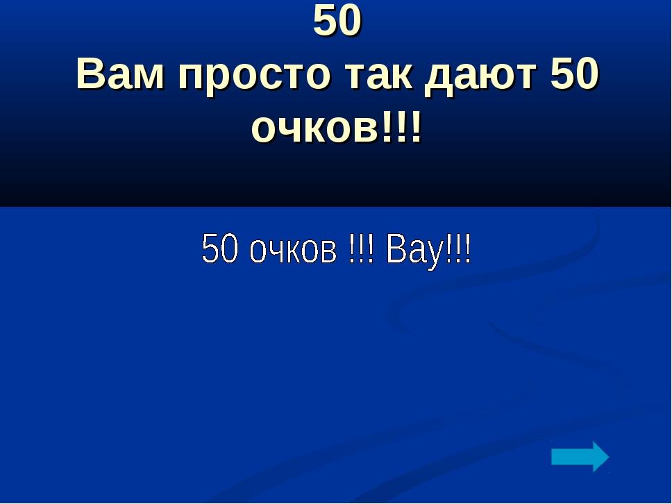 50 Вам просто так дают 50 очков!!!